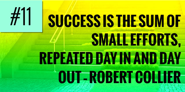 Success is the sum of small efforts, repeated day in and day out – Robert Collier