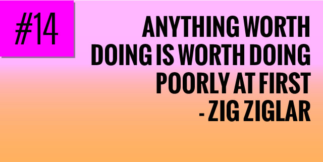 Anything worth doing is worth doing poorly at first  - Zig ziglar