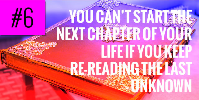 You can't start the next chapter of your life if you keep re-reading the last - Unknown